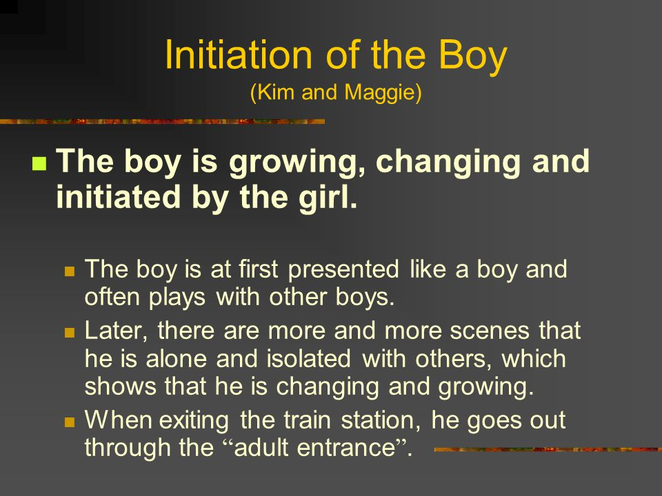 Initiation of the Boy (Kim and Maggie) The boy is growing, changing and initiated by the girl. The boy is at first presented like a boy and often play
