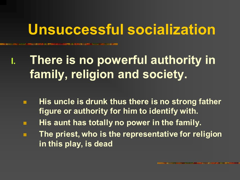 Unsuccessful socialization I. There is no powerful authority in family, religion and society. His uncle is drunk thus there is no strong father figure