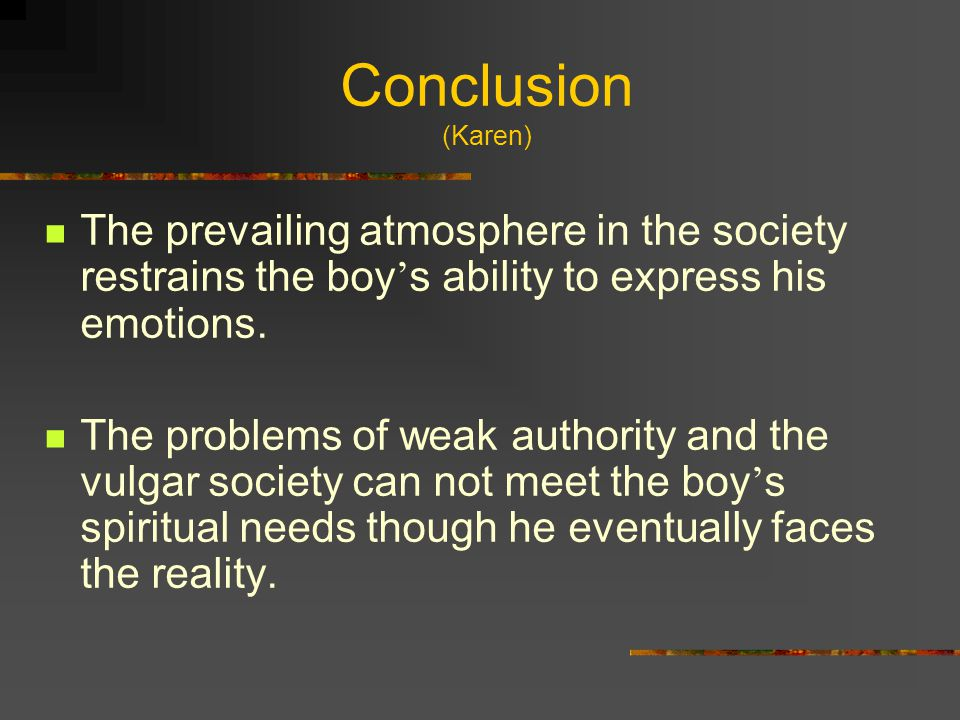 Conclusion (Karen) The prevailing atmosphere in the society restrains the boy ' s ability to express his emotions.