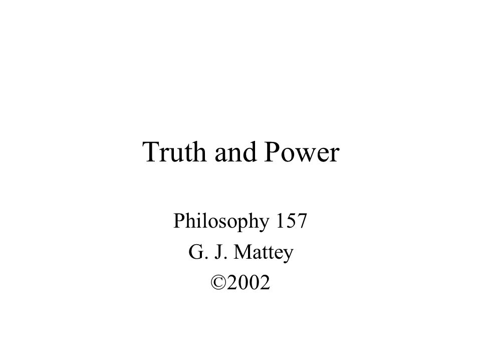 Truth and Power Philosophy 157 G. J. Mattey ©2002