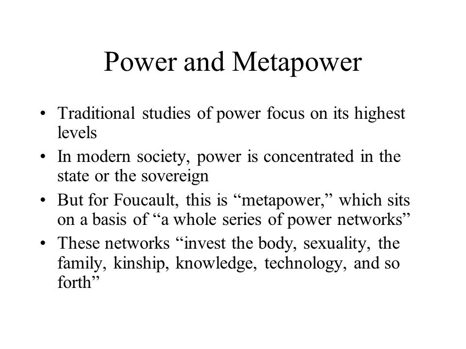 Power and Metapower Traditional studies of power focus on its highest levels In modern society, power is concentrated in the state or the sovereign Bu