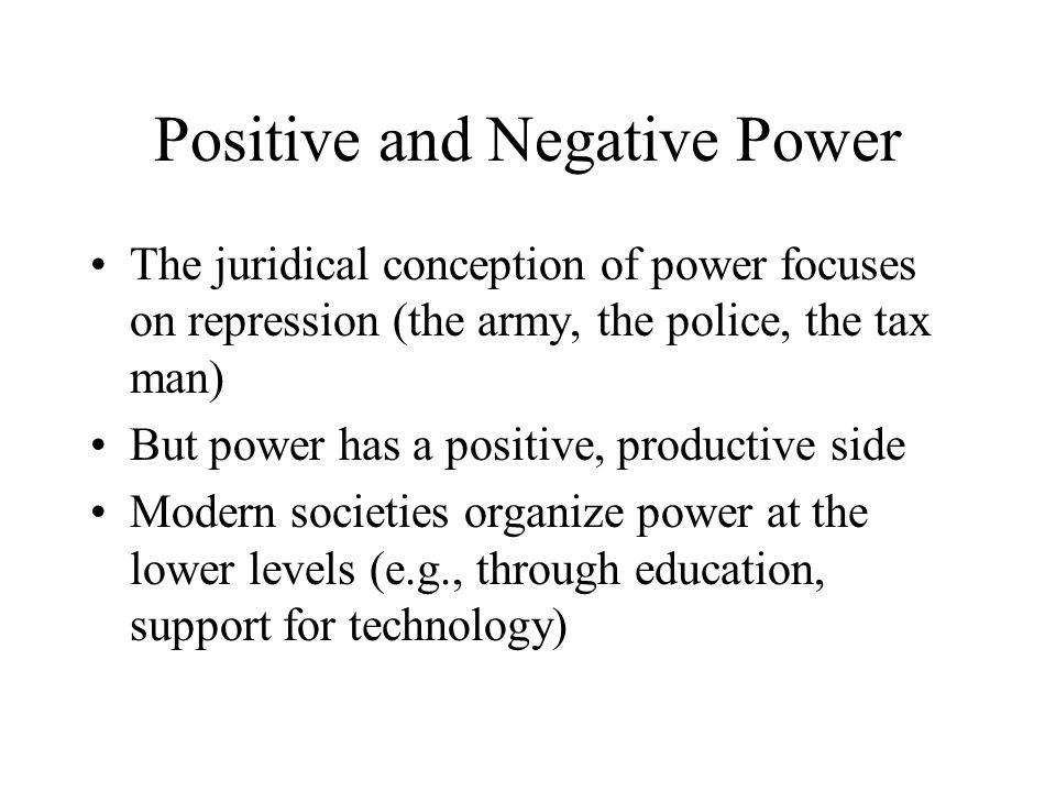 Positive and Negative Power The juridical conception of power focuses on repression (the army, the police, the tax man) But power has a positive, prod