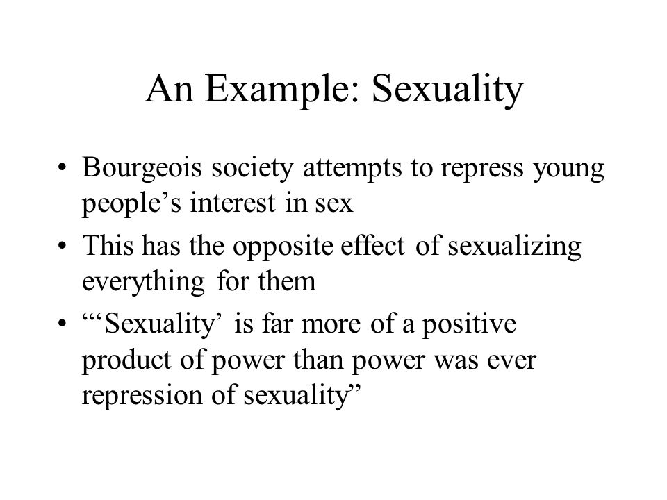 An Example: Sexuality Bourgeois society attempts to repress young people's interest in sex This has the opposite effect of sexualizing everything for