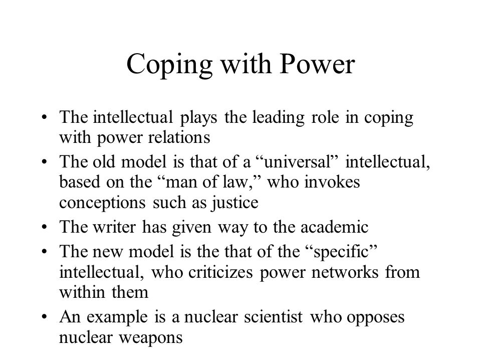"Coping with Power The intellectual plays the leading role in coping with power relations The old model is that of a ""universal"" intellectual, based on"