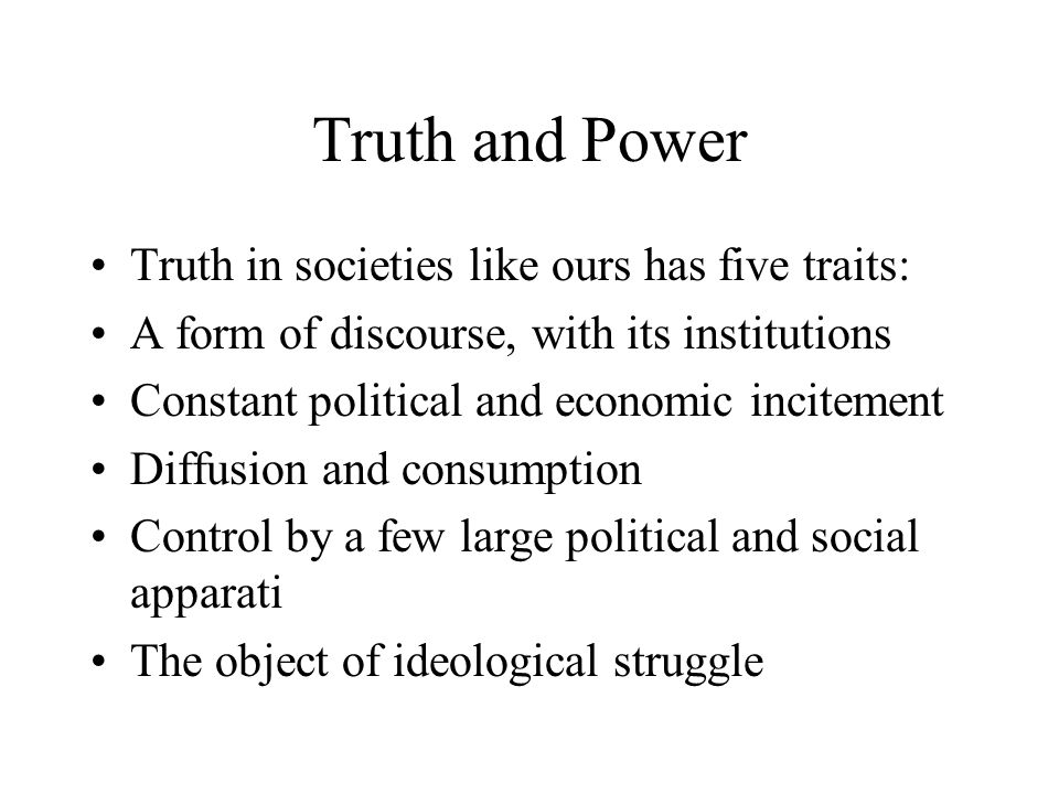 Truth and Power Truth in societies like ours has five traits: A form of discourse, with its institutions Constant political and economic incitement Di