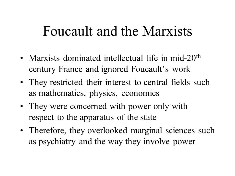 Foucault and the Marxists Marxists dominated intellectual life in mid-20 th century France and ignored Foucault's work They restricted their interest