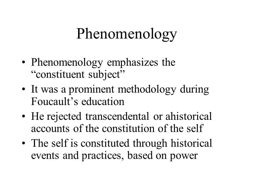 "Phenomenology Phenomenology emphasizes the ""constituent subject"" It was a prominent methodology during Foucault's education He rejected transcendental"