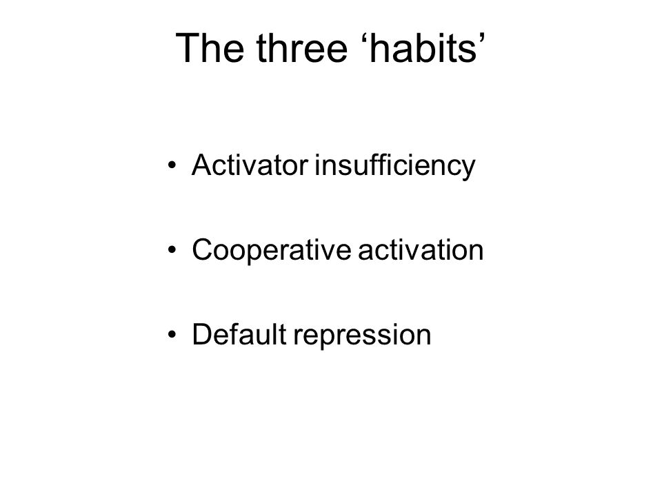The three 'habits' Activator insufficiency Cooperative activation Default repression