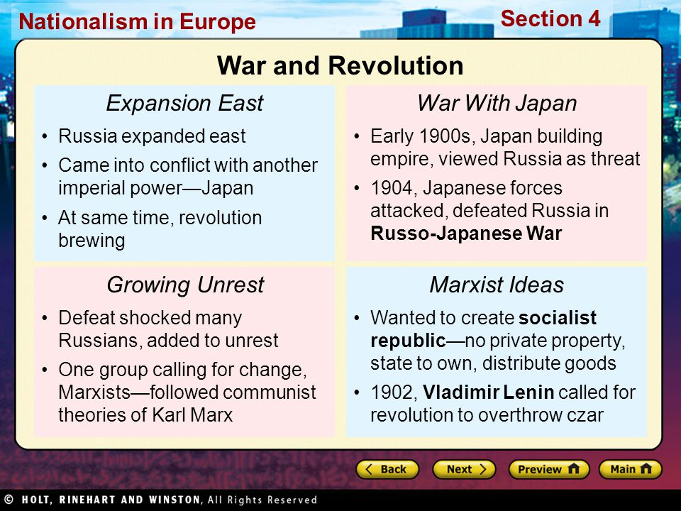 Nationalism in Europe Section 4 Expansion East Russia expanded east Came into conflict with another imperial power—Japan At same time, revolution brewing Growing Unrest Defeat shocked many Russians, added to unrest One group calling for change, Marxists—followed communist theories of Karl Marx War With Japan Early 1900s, Japan building empire, viewed Russia as threat 1904, Japanese forces attacked, defeated Russia in Russo-Japanese War Marxist Ideas Wanted to create socialist republic—no private property, state to own, distribute goods 1902, Vladimir Lenin called for revolution to overthrow czar War and Revolution