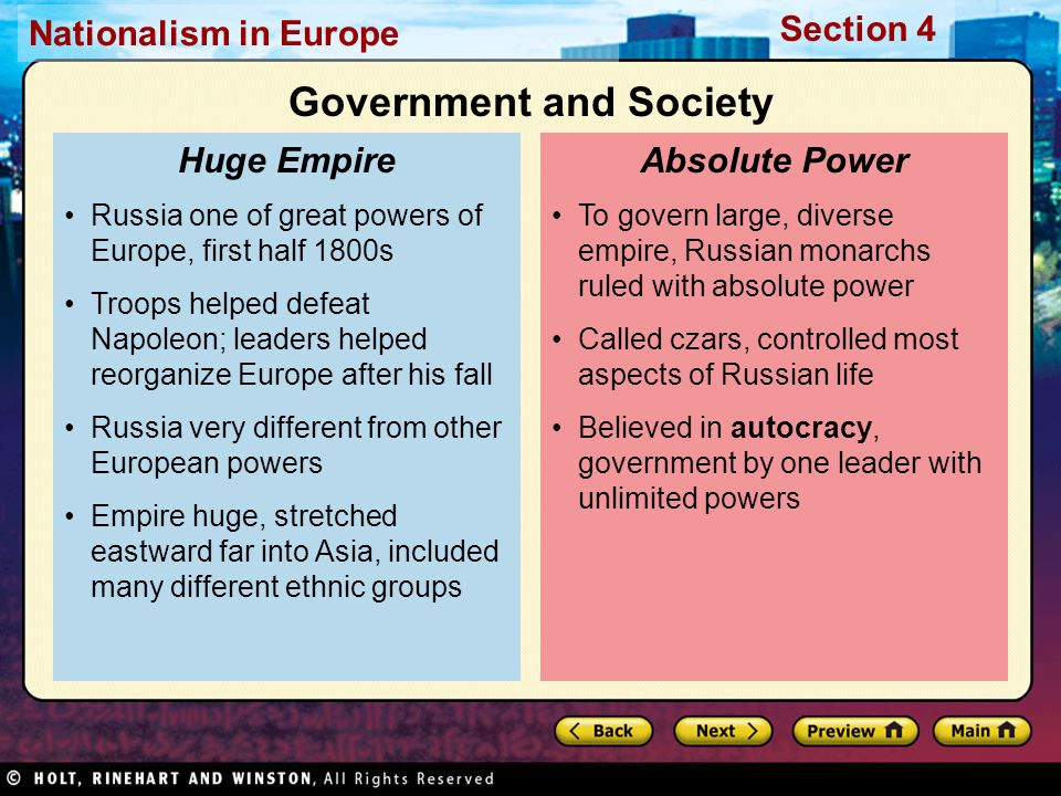 Nationalism in Europe Section 4 To govern large, diverse empire, Russian monarchs ruled with absolute power Called czars, controlled most aspects of Russian life Believed in autocracy, government by one leader with unlimited powers Absolute Power Russia one of great powers of Europe, first half 1800s Troops helped defeat Napoleon; leaders helped reorganize Europe after his fall Russia very different from other European powers Empire huge, stretched eastward far into Asia, included many different ethnic groups Huge Empire Government and Society