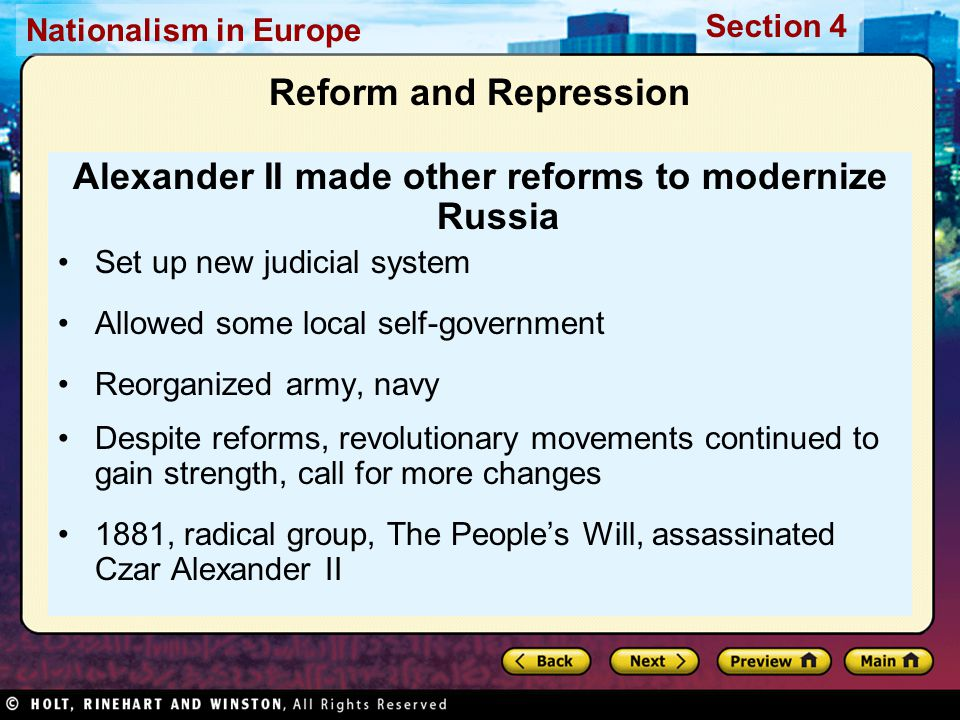 Nationalism in Europe Section 4 Reform and Repression Alexander II made other reforms to modernize Russia Set up new judicial system Allowed some local self-government Reorganized army, navy Despite reforms, revolutionary movements continued to gain strength, call for more changes 1881, radical group, The People's Will, assassinated Czar Alexander II