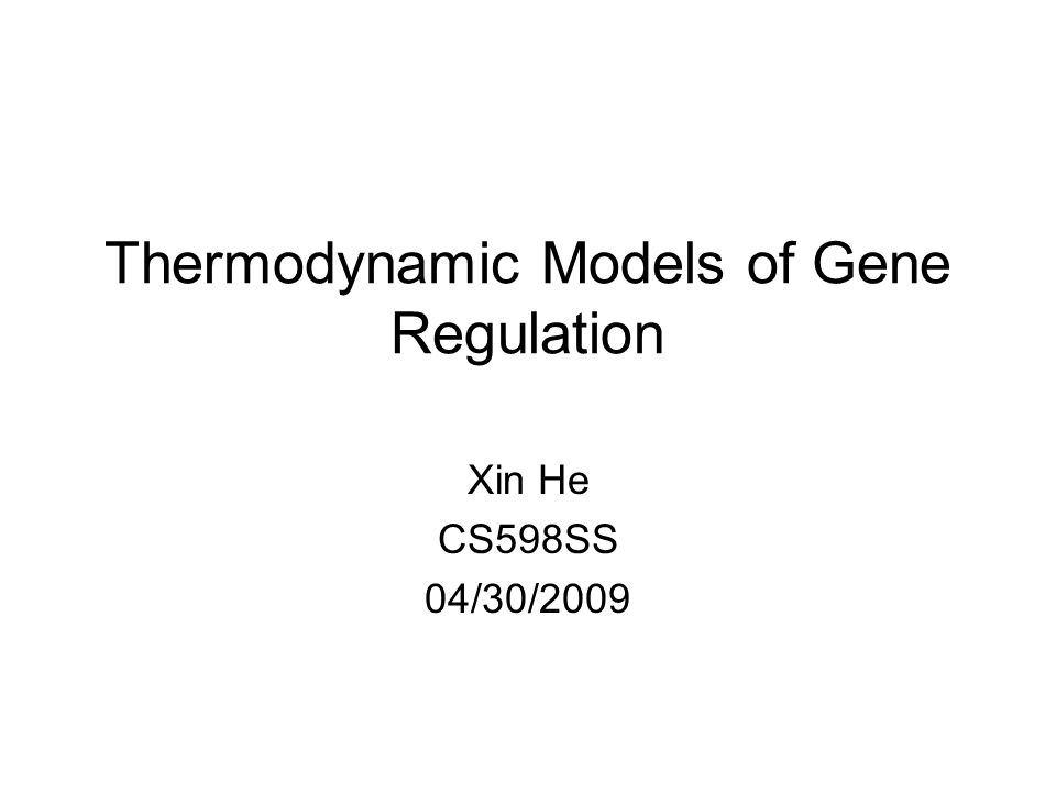 Thermodynamic Models of Gene Regulation Xin He CS598SS 04/30/2009