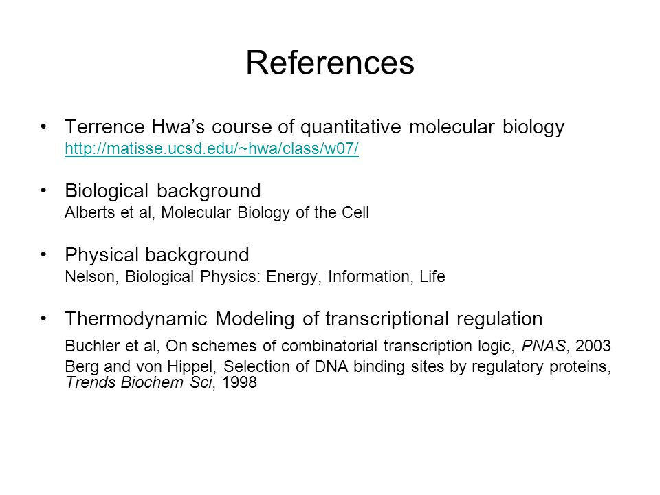 References Terrence Hwa's course of quantitative molecular biology http://matisse.ucsd.edu/~hwa/class/w07/ Biological background Alberts et al, Molecular Biology of the Cell Physical background Nelson, Biological Physics: Energy, Information, Life Thermodynamic Modeling of transcriptional regulation Buchler et al, On schemes of combinatorial transcription logic, PNAS, 2003 Berg and von Hippel, Selection of DNA binding sites by regulatory proteins, Trends Biochem Sci, 1998