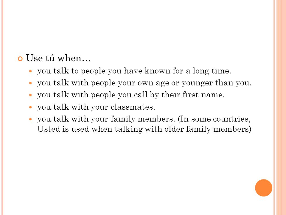 Use tú when… you talk to people you have known for a long time.