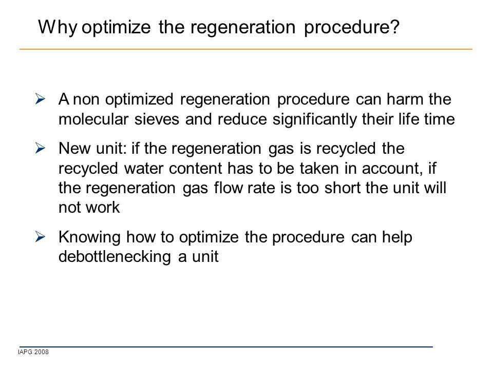 IAPG 2008  A non optimized regeneration procedure can harm the molecular sieves and reduce significantly their life time  New unit: if the regeneration gas is recycled the recycled water content has to be taken in account, if the regeneration gas flow rate is too short the unit will not work  Knowing how to optimize the procedure can help debottlenecking a unit Why optimize the regeneration procedure