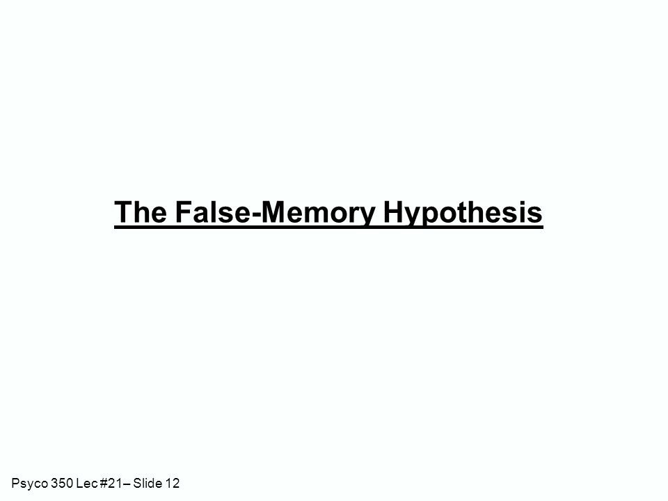Psyco 350 Lec #21– Slide 12 The False-Memory Hypothesis
