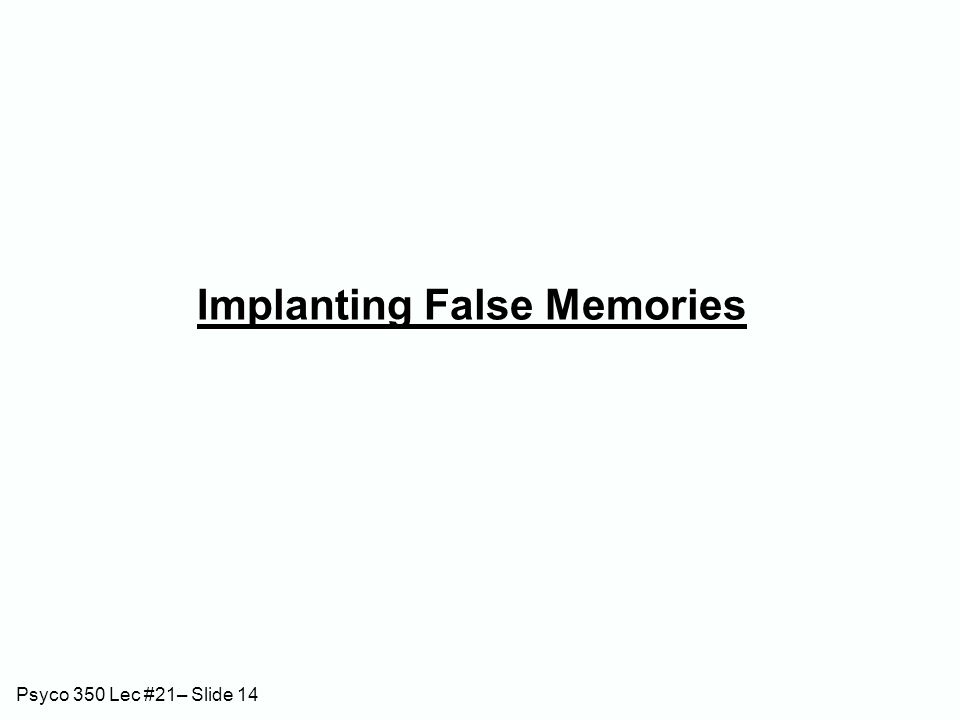 Psyco 350 Lec #21– Slide 14 Implanting False Memories