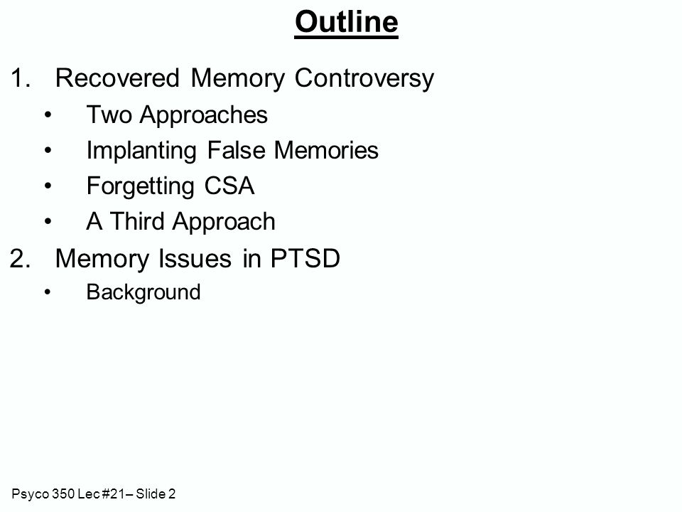 Psyco 350 Lec #21– Slide 2 Outline 1.Recovered Memory Controversy Two Approaches Implanting False Memories Forgetting CSA A Third Approach 2.Memory Issues in PTSD Background