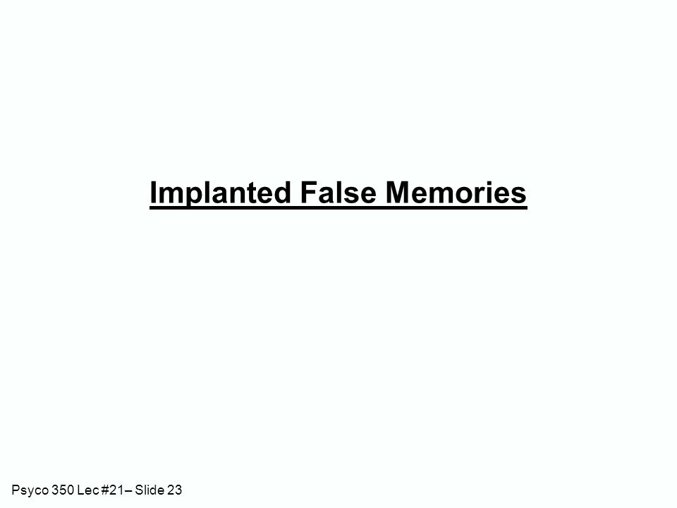 Psyco 350 Lec #21– Slide 23 Implanted False Memories
