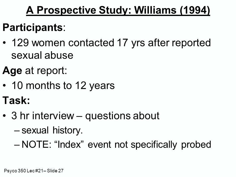Psyco 350 Lec #21– Slide 27 A Prospective Study: Williams (1994) Participants: 129 women contacted 17 yrs after reported sexual abuse Age at report: 10 months to 12 years Task: 3 hr interview – questions about –sexual history.