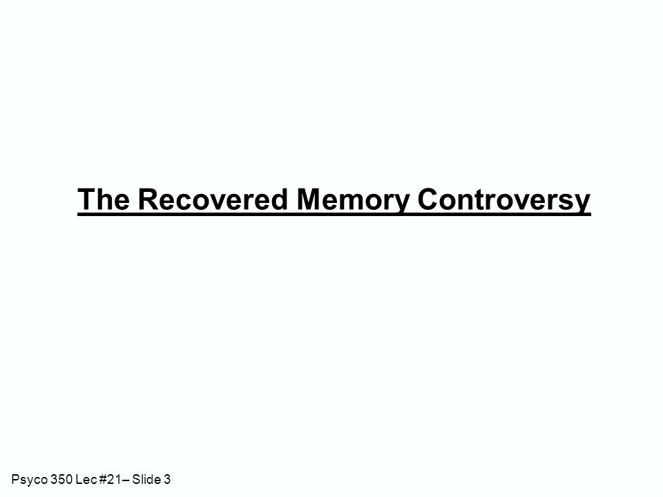 Psyco 350 Lec #21– Slide 3 The Recovered Memory Controversy