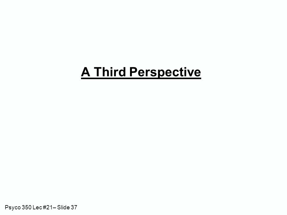Psyco 350 Lec #21– Slide 37 A Third Perspective