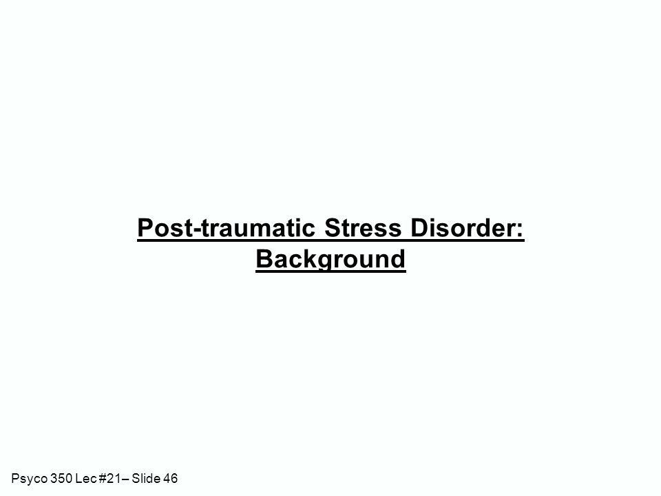 Psyco 350 Lec #21– Slide 46 Post-traumatic Stress Disorder: Background