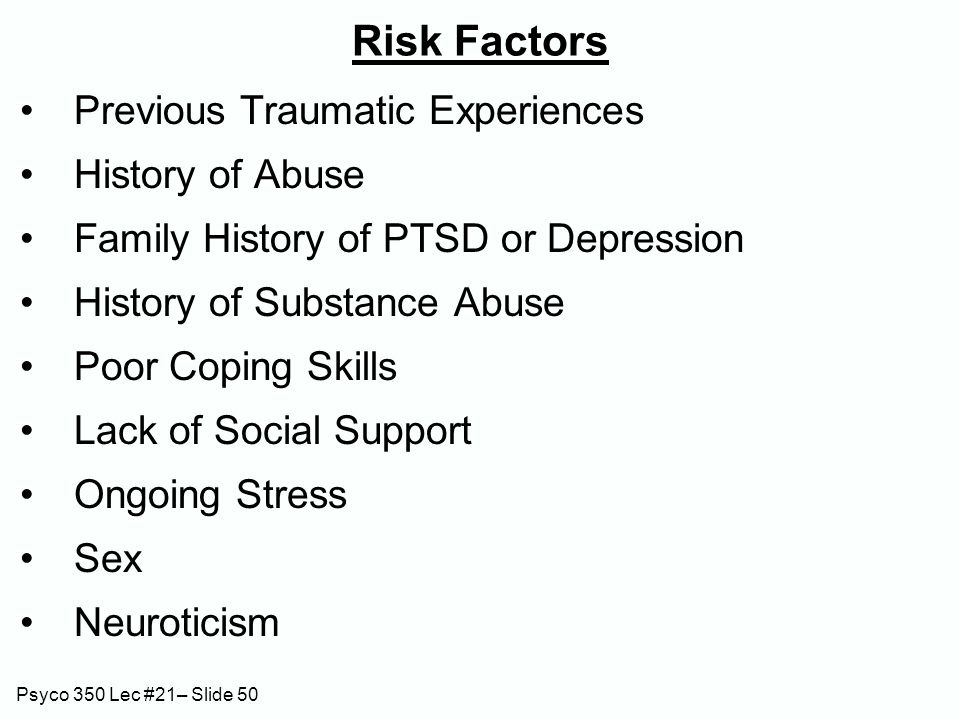 Psyco 350 Lec #21– Slide 50 Risk Factors Previous Traumatic Experiences History of Abuse Family History of PTSD or Depression History of Substance Abuse Poor Coping Skills Lack of Social Support Ongoing Stress Sex Neuroticism