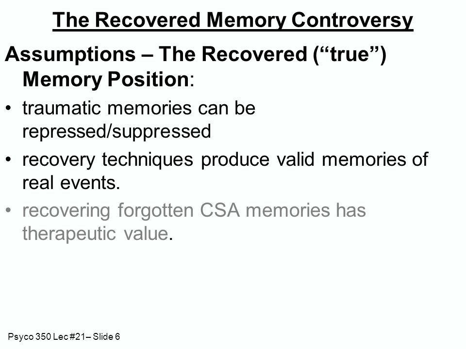 Psyco 350 Lec #21– Slide 6 The Recovered Memory Controversy Assumptions – The Recovered ( true ) Memory Position: traumatic memories can be repressed/suppressed recovery techniques produce valid memories of real events.