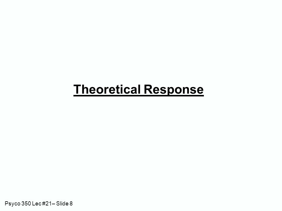 Psyco 350 Lec #21– Slide 8 Theoretical Response
