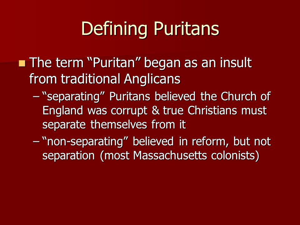 Defining Puritans The term Puritan began as an insult from traditional Anglicans The term Puritan began as an insult from traditional Anglicans – separating Puritans believed the Church of England was corrupt & true Christians must separate themselves from it – non-separating believed in reform, but not separation (most Massachusetts colonists)