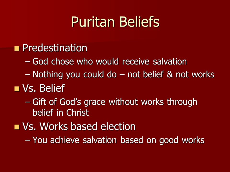 Puritan Beliefs Predestination Predestination –God chose who would receive salvation –Nothing you could do – not belief & not works Vs.