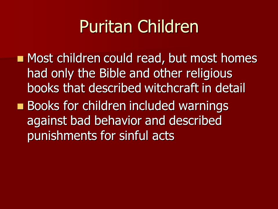 Puritan Children Most children could read, but most homes had only the Bible and other religious books that described witchcraft in detail Most children could read, but most homes had only the Bible and other religious books that described witchcraft in detail Books for children included warnings against bad behavior and described punishments for sinful acts Books for children included warnings against bad behavior and described punishments for sinful acts