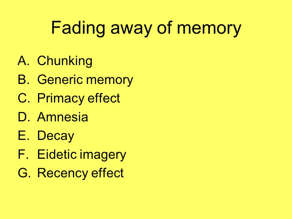 Fading away of memory A.Chunking B.Generic memory C.Primacy effect D.Amnesia E.Decay F.Eidetic imagery G.Recency effect