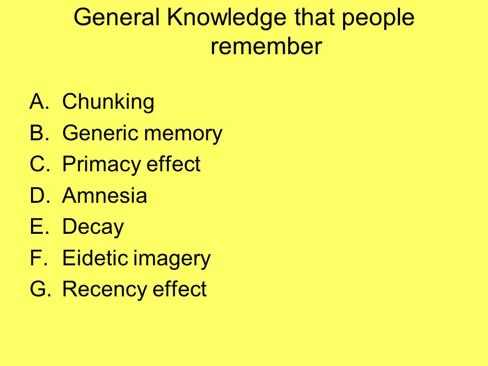 General Knowledge that people remember A.Chunking B.Generic memory C.Primacy effect D.Amnesia E.Decay F.Eidetic imagery G.Recency effect