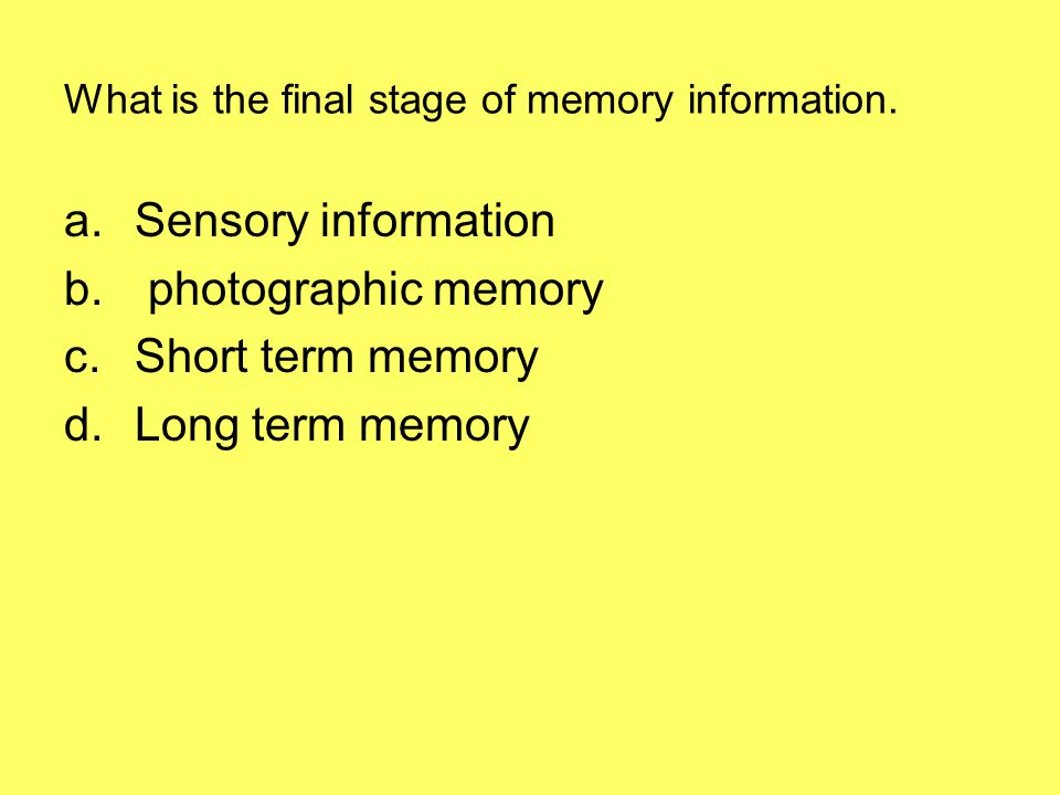 What is the final stage of memory information.a.Sensory information b.