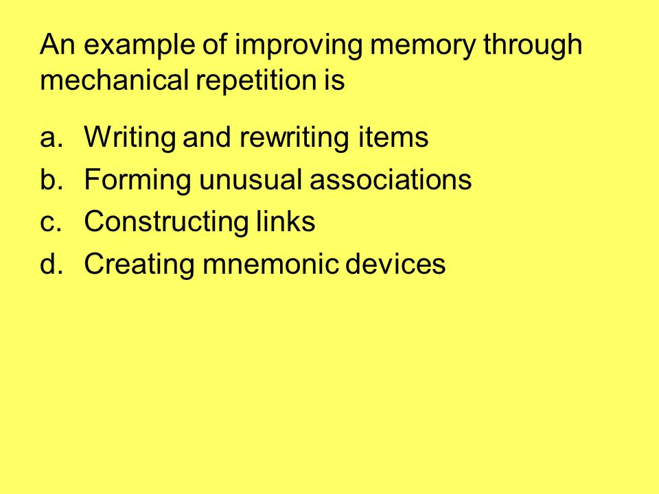 An example of improving memory through mechanical repetition is a.Writing and rewriting items b.Forming unusual associations c.Constructing links d.Creating mnemonic devices