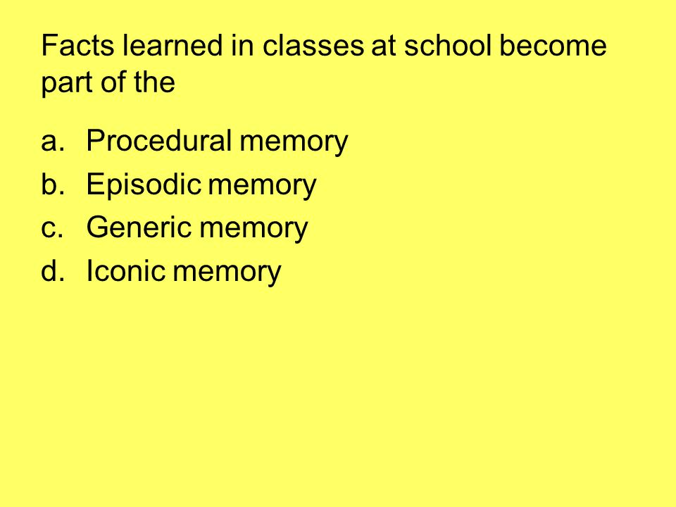 Facts learned in classes at school become part of the a.Procedural memory b.Episodic memory c.Generic memory d.Iconic memory