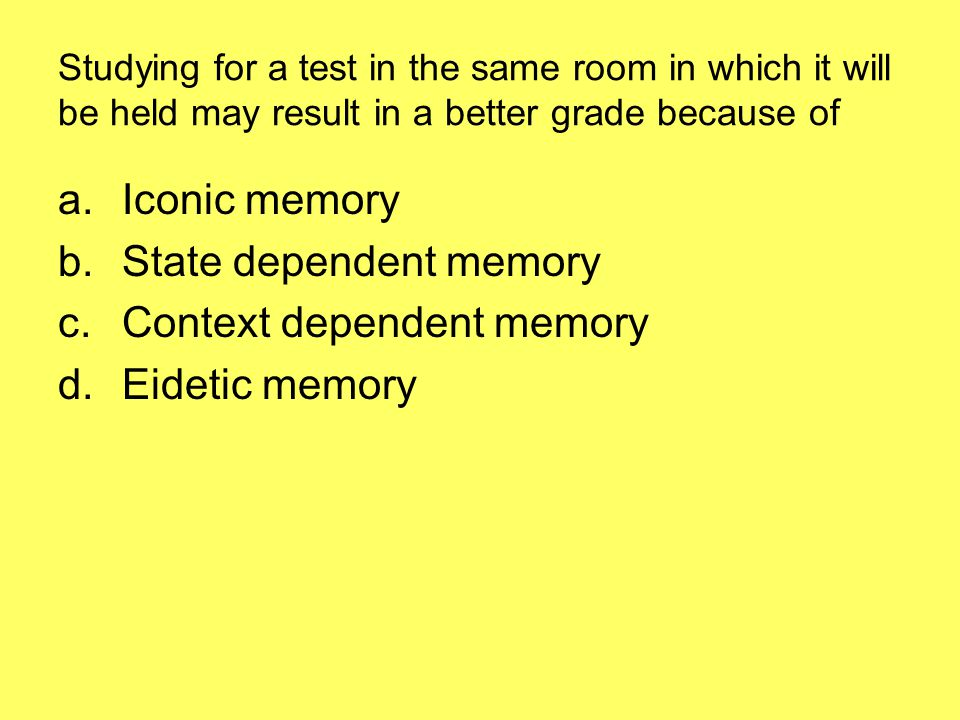 Studying for a test in the same room in which it will be held may result in a better grade because of a.Iconic memory b.State dependent memory c.Context dependent memory d.Eidetic memory