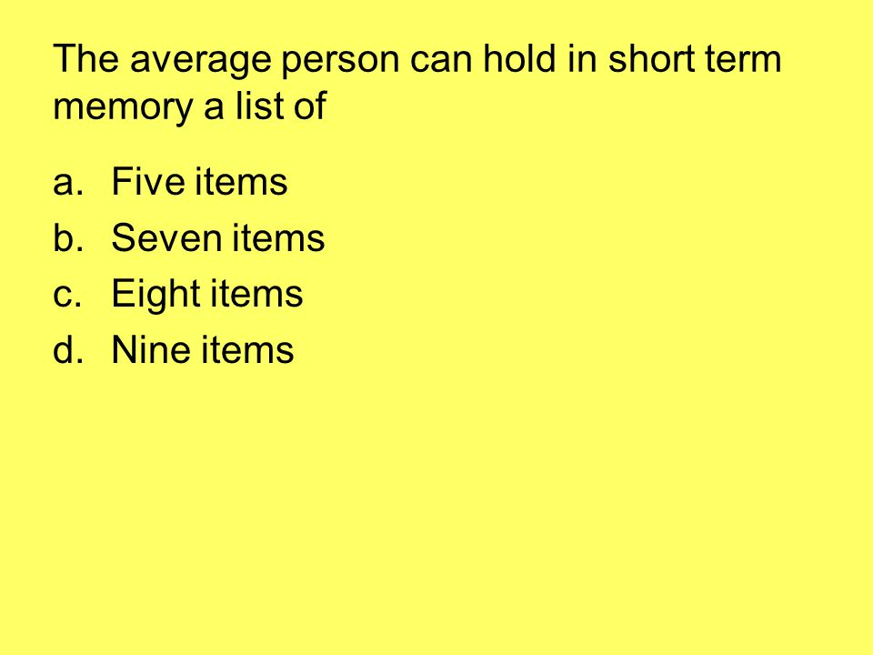 The average person can hold in short term memory a list of a.Five items b.Seven items c.Eight items d.Nine items