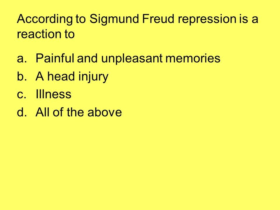 According to Sigmund Freud repression is a reaction to a.Painful and unpleasant memories b.A head injury c.Illness d.All of the above