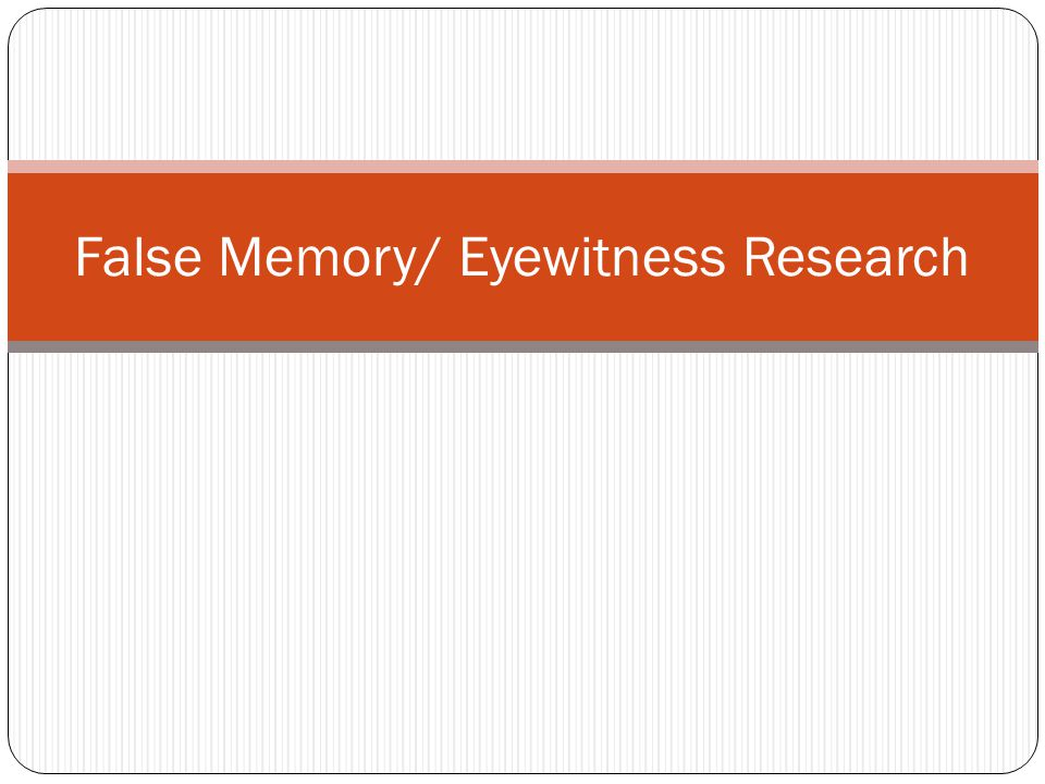 False Memory/ Eyewitness Research
