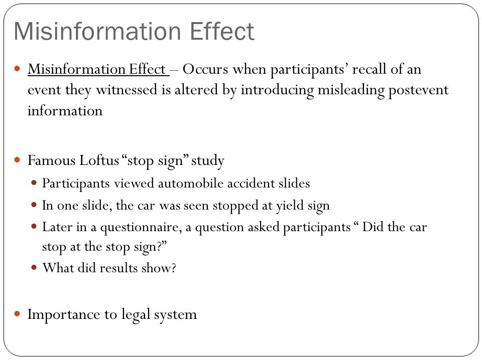 Misinformation Effect Misinformation Effect – Occurs when participants' recall of an event they witnessed is altered by introducing misleading postevent information Famous Loftus stop sign study Participants viewed automobile accident slides In one slide, the car was seen stopped at yield sign Later in a questionnaire, a question asked participants Did the car stop at the stop sign What did results show.