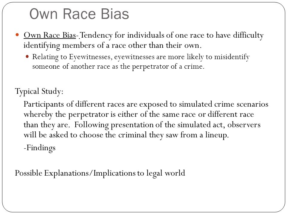 Own Race Bias Own Race Bias- Tendency for individuals of one race to have difficulty identifying members of a race other than their own.