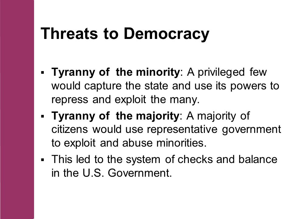 Threats to Democracy  Tyranny of the minority: A privileged few would capture the state and use its powers to repress and exploit the many.