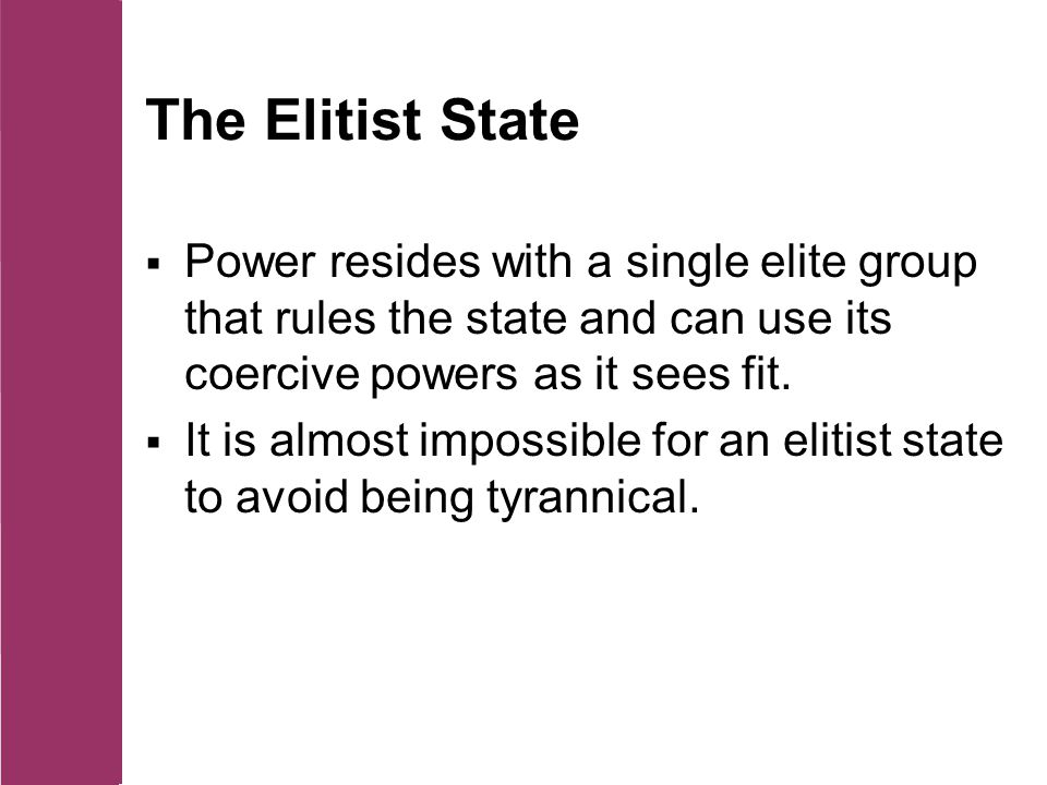 The Elitist State  Power resides with a single elite group that rules the state and can use its coercive powers as it sees fit.