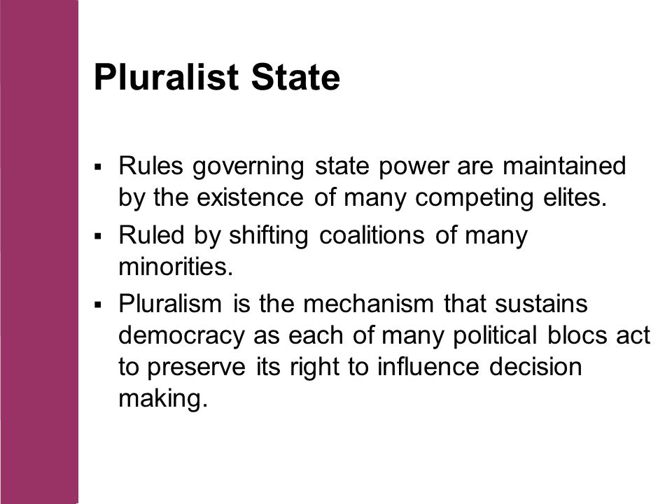 Pluralist State  Rules governing state power are maintained by the existence of many competing elites.