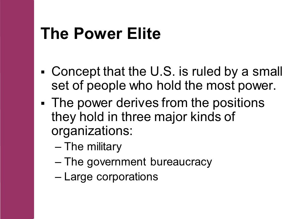 The Power Elite  Concept that the U.S.is ruled by a small set of people who hold the most power.