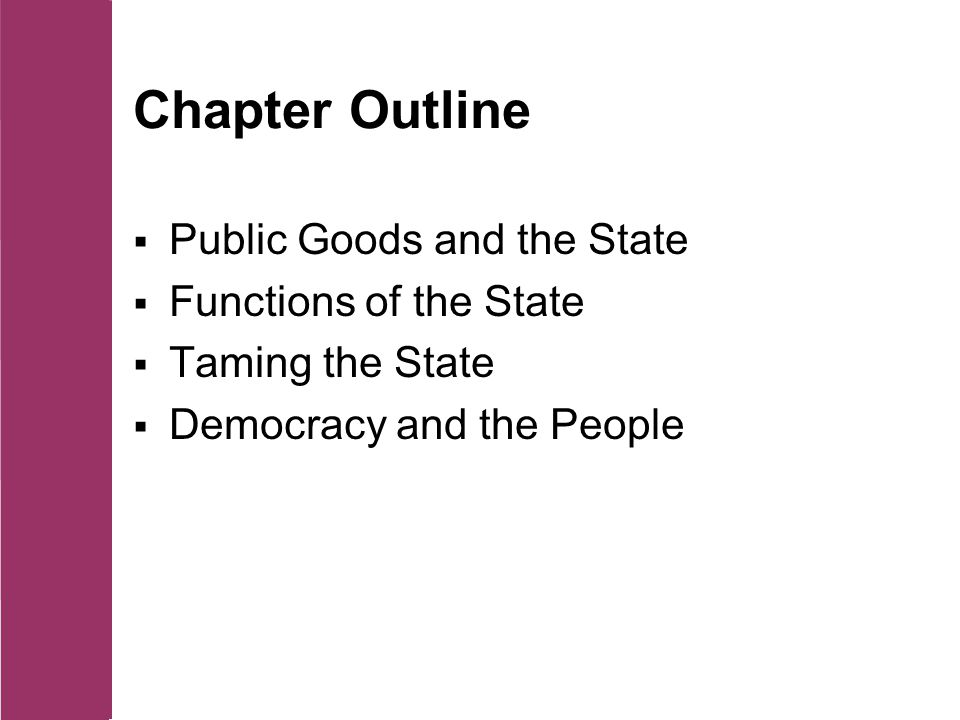 Chapter Outline  Public Goods and the State  Functions of the State  Taming the State  Democracy and the People