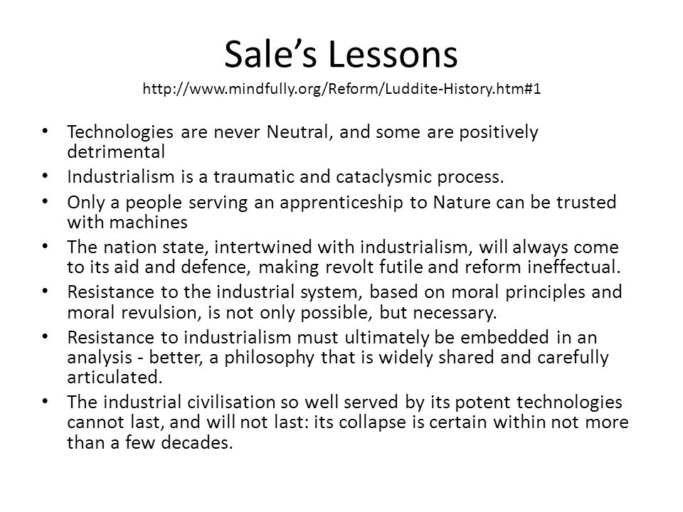 Sale's Lessons http://www.mindfully.org/Reform/Luddite-History.htm#1 Technologies are never Neutral, and some are positively detrimental Industrialism